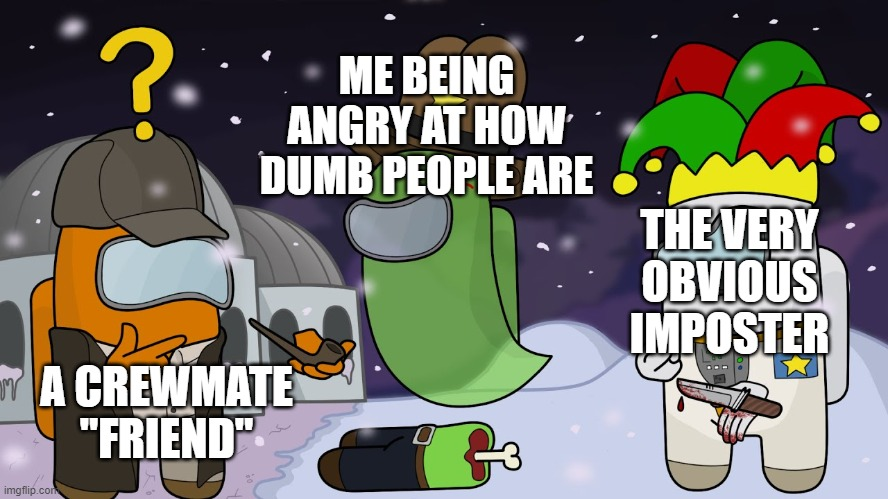 "ME BEING ANGRY AT HOW DUMB PEOPLE ARE; THE VERY OBVIOUS IMPOSTER; A CREWMATE ""FRIEND"" 