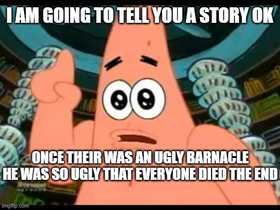 Patrick Says |  I AM GOING TO TELL YOU A STORY OK; ONCE THEIR WAS AN UGLY BARNACLE HE WAS SO UGLY THAT EVERYONE DIED THE END | image tagged in memes,patrick says | made w/ Imgflip meme maker