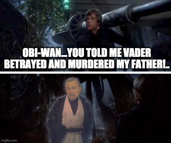 Obi-Wan Lies |  OBI-WAN...YOU TOLD ME VADER BETRAYED AND MURDERED MY FATHER!.. | image tagged in leo,obi-wan,luke skywalker,star wars,luke skywalker and darth vader,darth vader | made w/ Imgflip meme maker