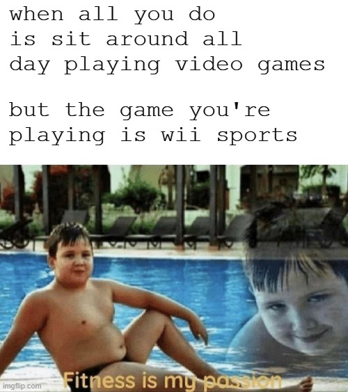 Very healthy ya know |  when all you do is sit around all day playing video games; but the game you're playing is wii sports | image tagged in blank white template,fitness is my passion,memes,wii,wii sports,video games | made w/ Imgflip meme maker