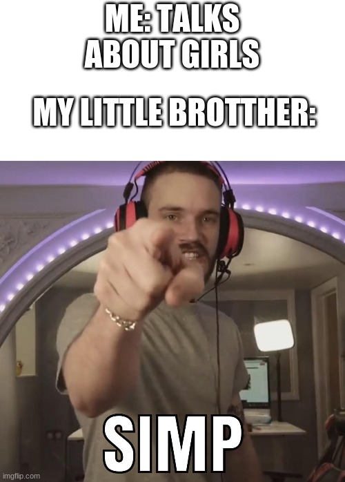 Simp!! |  ME: TALKS ABOUT GIRLS; MY LITTLE BROTTHER: | image tagged in simp,pewdiepie,funny memes,siblings | made w/ Imgflip meme maker