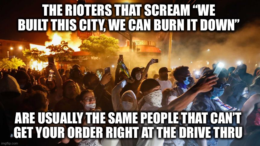 "Complete morons. Prove me wrong. |  THE RIOTERS THAT SCREAM ""WE BUILT THIS CITY, WE CAN BURN IT DOWN""; ARE USUALLY THE SAME PEOPLE THAT CAN'T GET YOUR ORDER RIGHT AT THE DRIVE THRU 