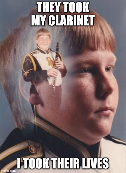 Le clarinet |  THEY TOOK MY CLARINET; I TOOK THEIR LIVES | image tagged in memes,ptsd clarinet boy | made w/ Imgflip meme maker
