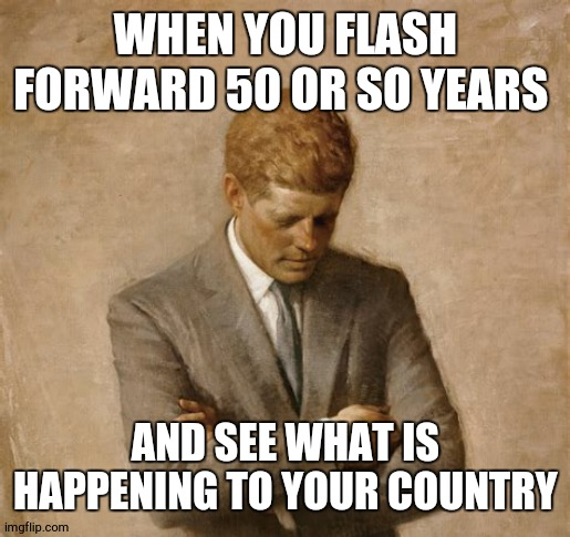 what would J.F.K think |  WHEN YOU FLASH FORWARD 50 OR SO YEARS; AND SEE WHAT IS HAPPENING TO YOUR COUNTRY | image tagged in jfk,political meme,dissapointed,memes | made w/ Imgflip meme maker
