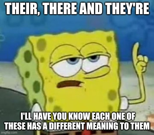 English be like |  THEIR, THERE AND THEY'RE; I'LL HAVE YOU KNOW EACH ONE OF THESE HAS A DIFFERENT MEANING TO THEM | image tagged in memes,i'll have you know spongebob | made w/ Imgflip meme maker