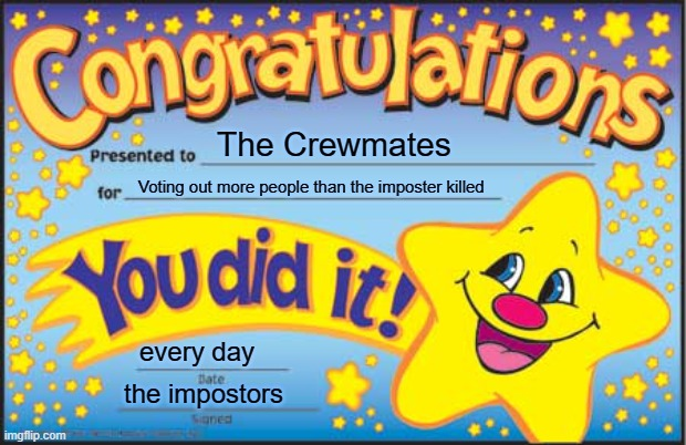 Crewmate Award |  The Crewmates; Voting out more people than the imposter killed; every day; the impostors | image tagged in memes,happy star congratulations | made w/ Imgflip meme maker
