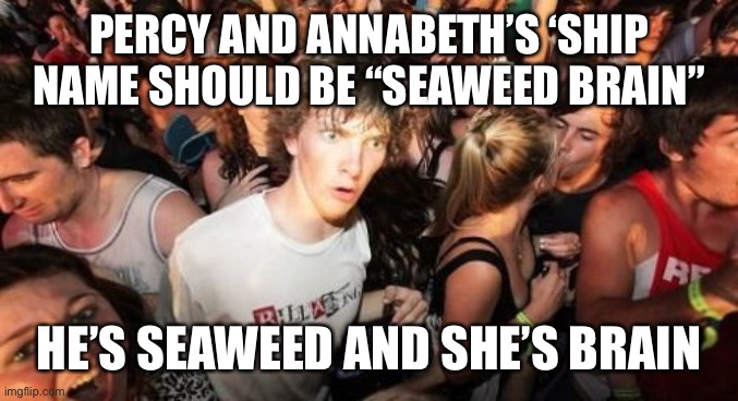 "Sudden Clarity Clarence |  PERCY AND ANNABETH'S 'SHIP NAME SHOULD BE ""SEAWEED BRAIN""; HE'S SEAWEED AND SHE'S BRAIN 