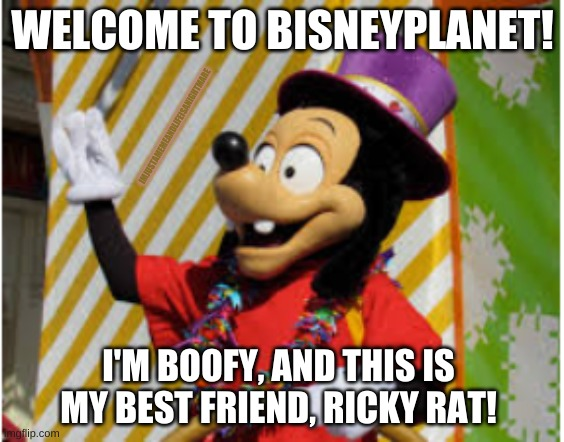 BisneyPlanet and our friend Boofy! |  IMJUSTAMEMEANDLIFEISANIGHTMARE; WELCOME TO BISNEYPLANET! I'M BOOFY, AND THIS IS MY BEST FRIEND, RICKY RAT! | image tagged in disney | made w/ Imgflip meme maker