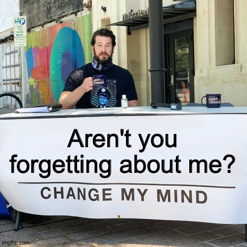 Change My Mind | Aren't you forgetting about me? | image tagged in change my mind | made w/ Imgflip meme maker