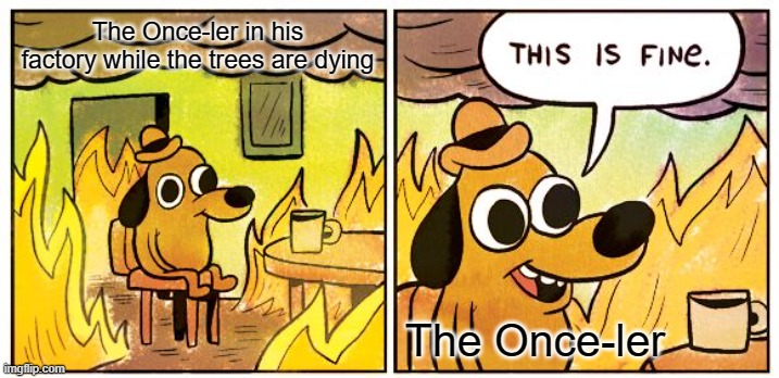 it's fine |  The Once-ler in his factory while the trees are dying; The Once-ler | image tagged in memes,this is fine,danny devito,the lorax,literature,poems | made w/ Imgflip meme maker