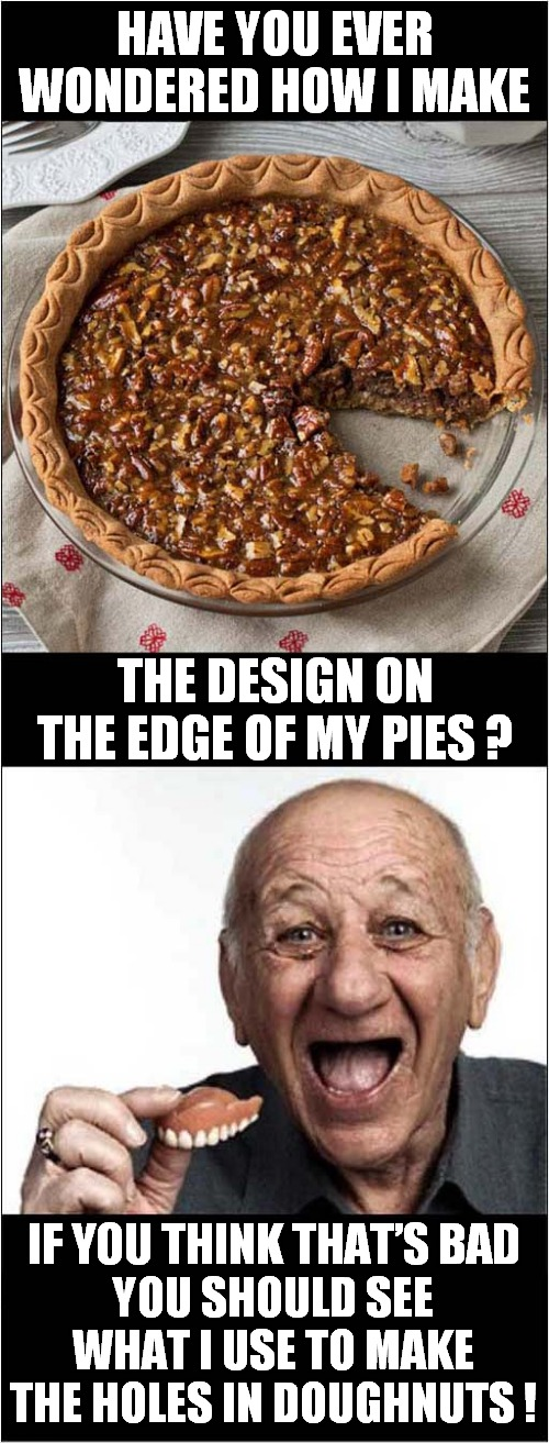 Bakers'  Short Cuts |  HAVE YOU EVER WONDERED HOW I MAKE; THE DESIGN ON THE EDGE OF MY PIES ? IF YOU THINK THAT'S BAD; YOU SHOULD SEE WHAT I USE TO MAKE THE HOLES IN DOUGHNUTS ! | image tagged in bakery,bad jokes | made w/ Imgflip meme maker