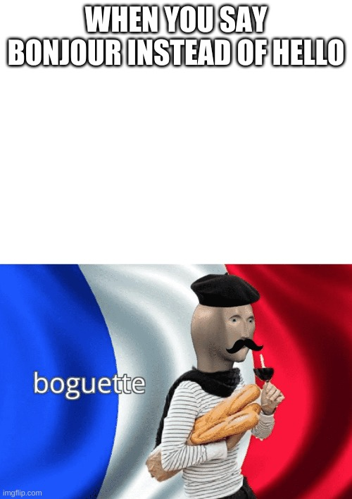 yes |  WHEN YOU SAY BONJOUR INSTEAD OF HELLO | image tagged in blank white template | made w/ Imgflip meme maker
