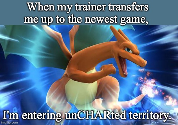 Optimistic Charizard |  When my trainer transfers me up to the newest game, I'm entering unCHARted territory. | image tagged in optimistic charizard,pokemon,charizard,puns,pokemon sword and shield | made w/ Imgflip meme maker