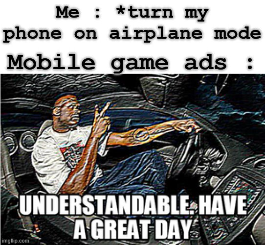 Airplane mode and ads |  Me : *turn my phone on airplane mode; Mobile game ads : | image tagged in understandable have a great day,memes | made w/ Imgflip meme maker