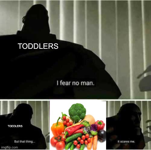 Something |  TODDLERS; TODDLERS | image tagged in i fear no man,toddler,vegetables,idk | made w/ Imgflip meme maker