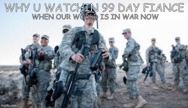 our world is in war now |  WHY U WATCHIN 99 DAY FIANCE; WHEN OUR WORLD IS IN WAR NOW | image tagged in funny,army,us army | made w/ Imgflip meme maker