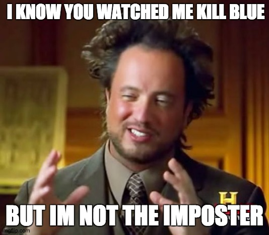 Among Us |  I KNOW YOU WATCHED ME KILL BLUE; BUT IM NOT THE IMPOSTER | image tagged in memes,ancient aliens,among us,among us memes | made w/ Imgflip meme maker