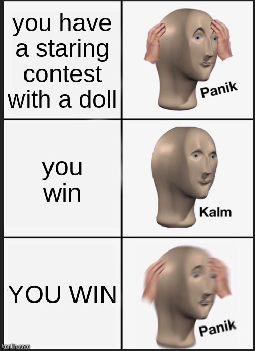 Panik Kalm Panik |  you have a staring contest with a doll; you win; YOU WIN | image tagged in memes,panik kalm panik | made w/ Imgflip meme maker