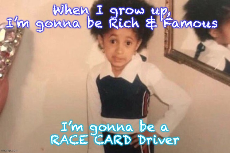 Young Cardi B |  When I grow up,  I'm gonna be Rich & Famous; I'm gonna be a RACE CARD Driver | image tagged in memes,young cardi b | made w/ Imgflip meme maker