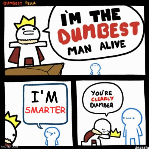 I'm smarter | image tagged in i'm the dumbest man alive | made w/ Imgflip meme maker