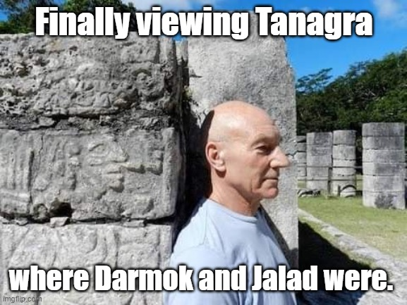 Picard goes to Tanagra. |  Finally viewing Tanagra; where Darmok and Jalad were. | image tagged in star trek the next generation,picard,tanagra | made w/ Imgflip meme maker