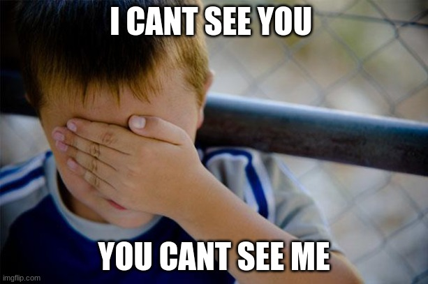 Confession Kid |  I CANT SEE YOU; YOU CANT SEE ME | image tagged in memes,confession kid | made w/ Imgflip meme maker