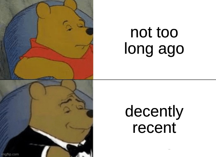 Tuxedo Winnie The Pooh |  not too long ago; decently recent | image tagged in memes,tuxedo winnie the pooh | made w/ Imgflip meme maker