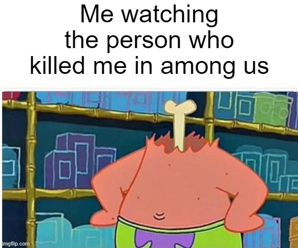 Darn you imposter! |  Me watching the person who killed me in among us | image tagged in among us,dead,spongebob squarepants,patrick star,funny meme | made w/ Imgflip meme maker