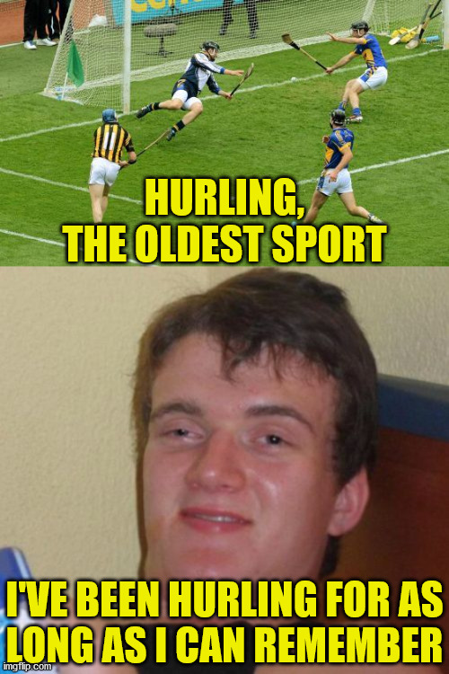 10 Guy |  HURLING, THE OLDEST SPORT; I'VE BEEN HURLING FOR AS LONG AS I CAN REMEMBER | image tagged in memes,10 guy,pepperidge farm remembers,i could use a drink,leonardo dicaprio cheers | made w/ Imgflip meme maker
