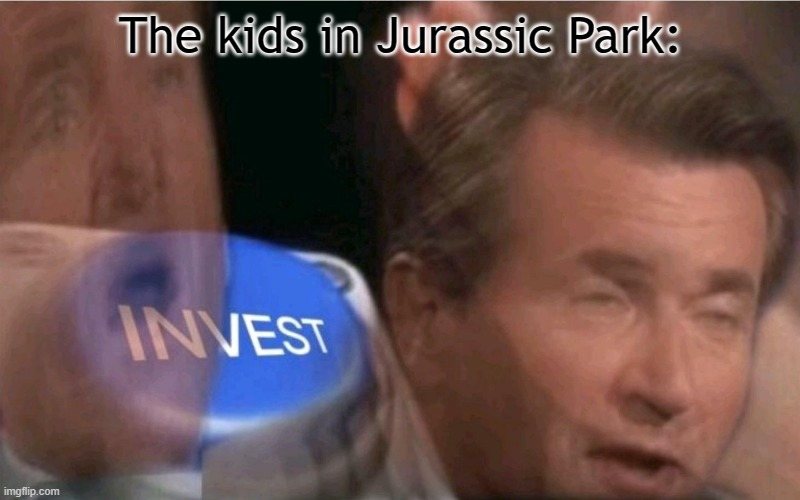 Invest | The kids in Jurassic Park: | image tagged in invest | made w/ Imgflip meme maker