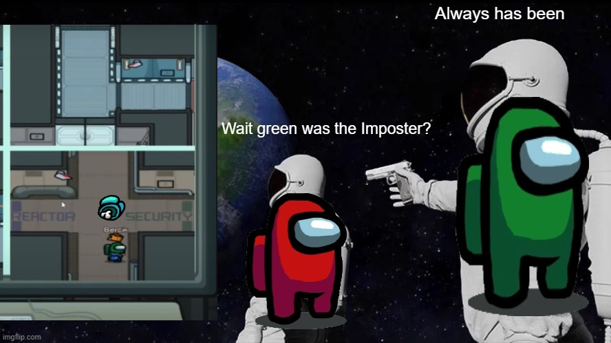 Always has been. Among us |  Always has been; Wait green was the Imposter? | image tagged in always has been | made w/ Imgflip meme maker