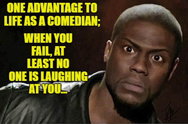 Kevin Hart |  WHEN YOU FAIL, AT LEAST NO ONE IS LAUGHING AT YOU... ONE ADVANTAGE TO LIFE AS A COMEDIAN; | image tagged in memes,kevin hart | made w/ Imgflip meme maker