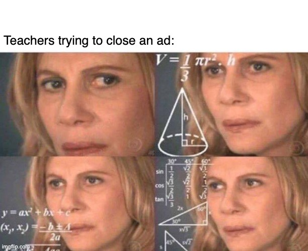 techer | Teachers trying to close an ad: | image tagged in math lady/confused lady | made w/ Imgflip meme maker