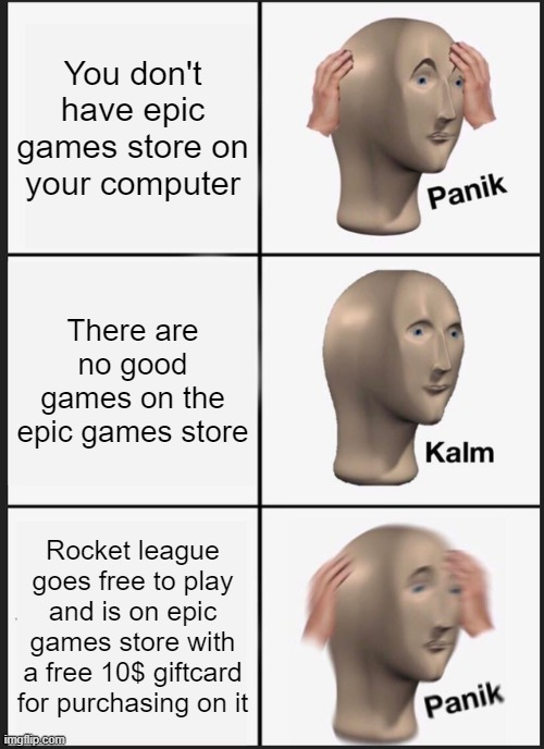 Get rocket league right now |  You don't have epic games store on your computer; There are no good games on the epic games store; Rocket league goes free to play and is on epic games store with a free 10$ giftcard for purchasing on it | image tagged in memes,panik kalm panik | made w/ Imgflip meme maker