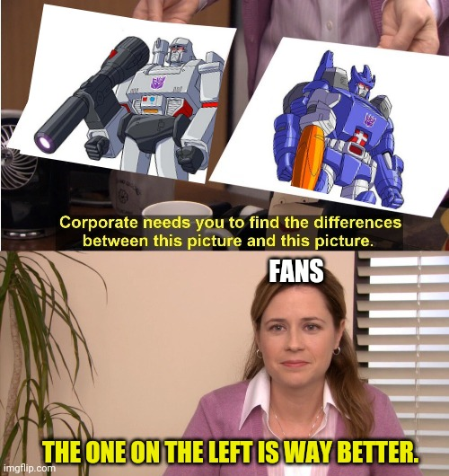 All fans know its true |  FANS; THE ONE ON THE LEFT IS WAY BETTER. | image tagged in transformers,the office,corporate needs you to find the differences,lol | made w/ Imgflip meme maker