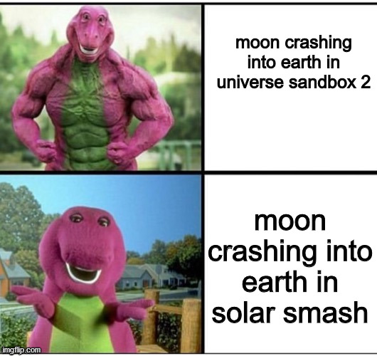 US2 VS SOLAR SMASH |  moon crashing into earth in universe sandbox 2; moon crashing into earth in solar smash | image tagged in ripped barney,universe sandbox 2,solar smash,space,the moon,moon | made w/ Imgflip meme maker
