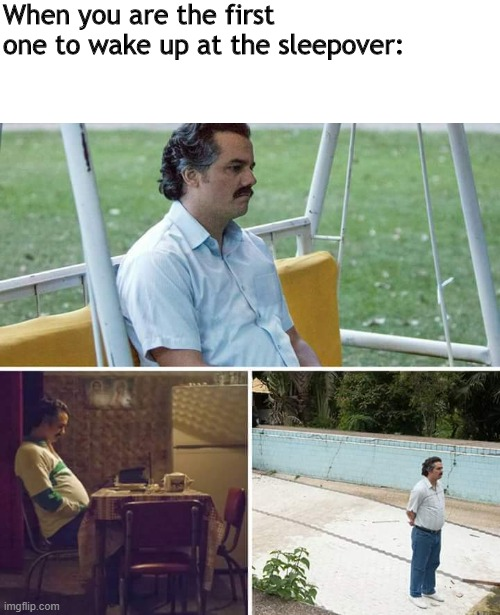 First one to wake up at the sleepover. |  When you are the first one to wake up at the sleepover: | image tagged in memes,sad pablo escobar | made w/ Imgflip meme maker