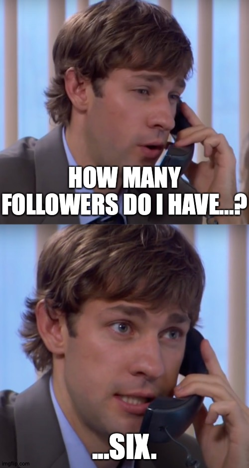 Thank You, All! |  HOW MANY FOLLOWERS DO I HAVE...? ...SIX. | image tagged in memes,the office,jim halpert,imgflip,followers,thank you | made w/ Imgflip meme maker