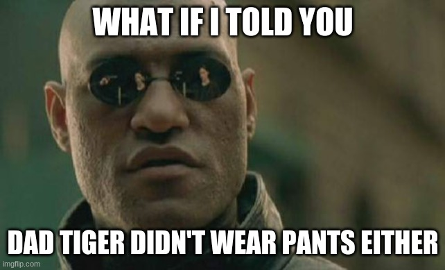 WHAT IF I TOLD YOU DAD TIGER DIDN'T WEAR PANTS EITHER | image tagged in memes,matrix morpheus | made w/ Imgflip meme maker