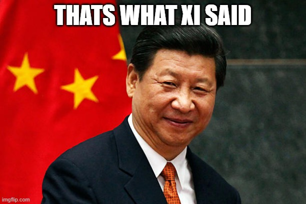 Xi Jinping |  THATS WHAT XI SAID | image tagged in xi jinping | made w/ Imgflip meme maker