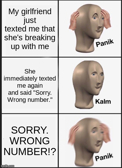 "Panik Kalm Panik |  My girlfriend just texted me that she's breaking up with me; She immediately texted me again and said ""Sorry. Wrong number.""; SORRY. WRONG NUMBER!? 