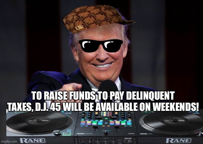 DJ 45 |  TO RAISE FUNDS TO PAY DELINQUENT TAXES, D.J. 45 WILL BE AVAILABLE ON WEEKENDS! | image tagged in trump,income taxes,donald trump,memes | made w/ Imgflip meme maker
