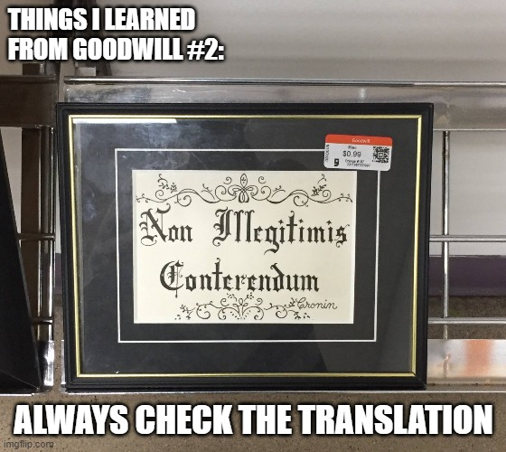 Things I learned at Goodwill #2 - Translation |  THINGS I LEARNED FROM GOODWILL #2:; ALWAYS CHECK THE TRANSLATION | image tagged in goodwill,thrift store,first world problems,latin,lost in translation,translation fail | made w/ Imgflip meme maker