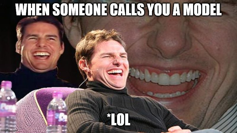 Eye Doctor Visit Scheduled |  WHEN SOMEONE CALLS YOU A MODEL; *LOL | image tagged in laughing tom cruise | made w/ Imgflip meme maker