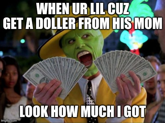 Money Money |  WHEN UR LIL CUZ GET A DOLLER FROM HIS MOM; LOOK HOW MUCH I GOT | image tagged in memes,money money | made w/ Imgflip meme maker