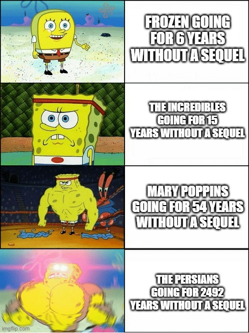 How long can you go without a sequel? |  FROZEN GOING FOR 6 YEARS WITHOUT A SEQUEL; THE INCREDIBLES GOING FOR 15 YEARS WITHOUT A SEQUEL; MARY POPPINS GOING FOR 54 YEARS WITHOUT A SEQUEL; THE PERSIANS GOING FOR 2492 YEARS WITHOUT A SEQUEL | image tagged in sponge finna commit muder,frozen,the incredibles,mary poppins,the persians,sequels | made w/ Imgflip meme maker