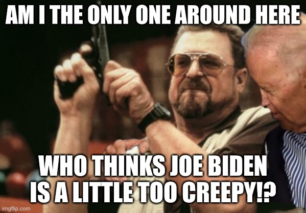 Joe Biden's touchy feely personality knows no boundaries |  AM I THE ONLY ONE AROUND HERE; WHO THINKS JOE BIDEN IS A LITTLE TOO CREEPY!? | image tagged in memes,am i the only one around here,joe biden,bad joke,sexual assault,pervert | made w/ Imgflip meme maker