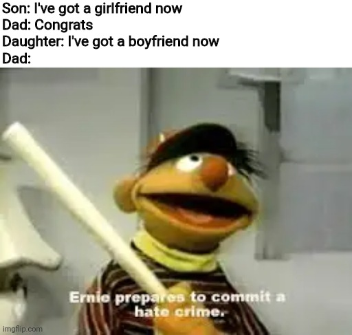 Ernie Prepares to commit a hate crime |  Son: I've got a girlfriend now Dad: Congrats Daughter: I've got a boyfriend now Dad: | image tagged in ernie prepares to commit a hate crime,dad,son,daughter,dating,memes | made w/ Imgflip meme maker