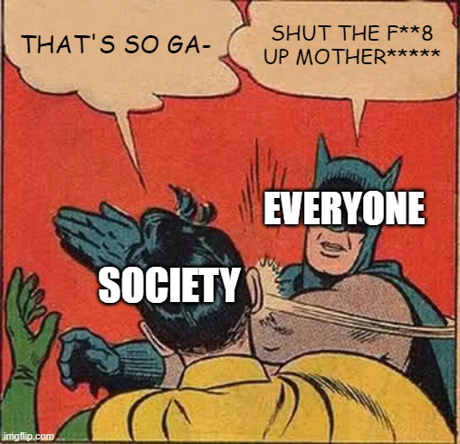 Batman Slapping Robin Meme | THAT'S SO GA- SHUT THE F**8 UP MOTHER***** SOCIETY EVERYONE | image tagged in memes,batman slapping robin | made w/ Imgflip meme maker