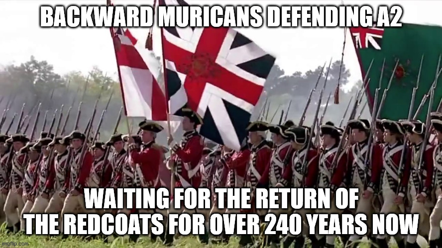 Isn't it time to arrive in the 21st century, folks? |  BACKWARD MURICANS DEFENDING A2; WAITING FOR THE RETURN OF THE REDCOATS FOR OVER 240 YEARS NOW | image tagged in gun control,nutters,idiots,psychos,impotence | made w/ Imgflip meme maker